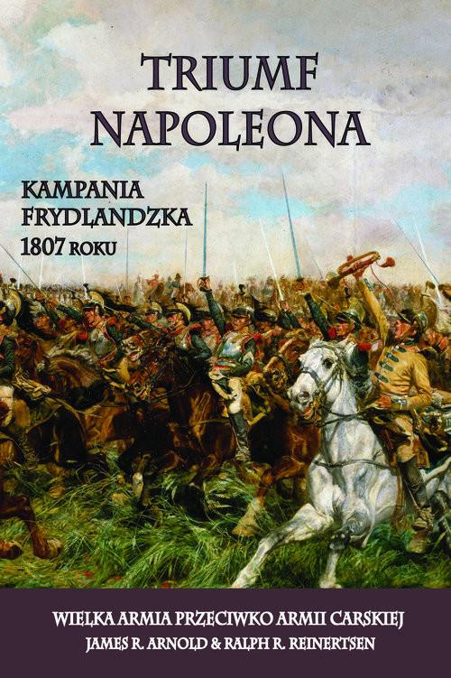 okładka Triumf Napoleona Kampania frydlandzka 1807 roku. Wielka Armia przeciwko Armii Carskiej, Książka   James R. Arnold, Ralph R. Reinertsen