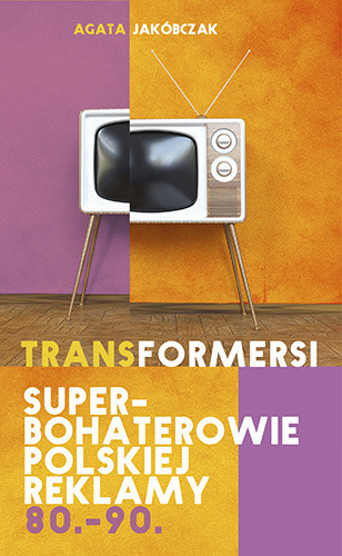 okładka Transformersi. Superbohaterowie polskiej reklamy 80. - 90., Książka   Jakóbczak Agata