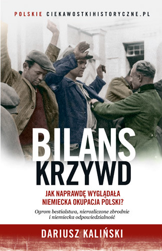 okładka Bilans krzywd. Jak naprawdę wyglądała niemiecka okupacja Polski, Książka | Kaliński Dariusz