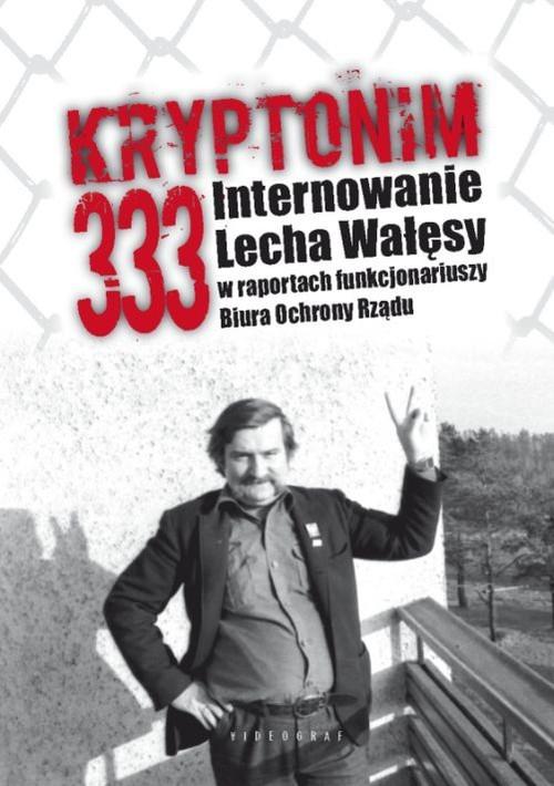 okładka Kryptonim 333 Internowanie Lecha Wałęsy  w raportach funkcjonariuszy Biura Ochrony Rządu, Książka | Tomasz Kozłowski, Grzegorz Majchrzak