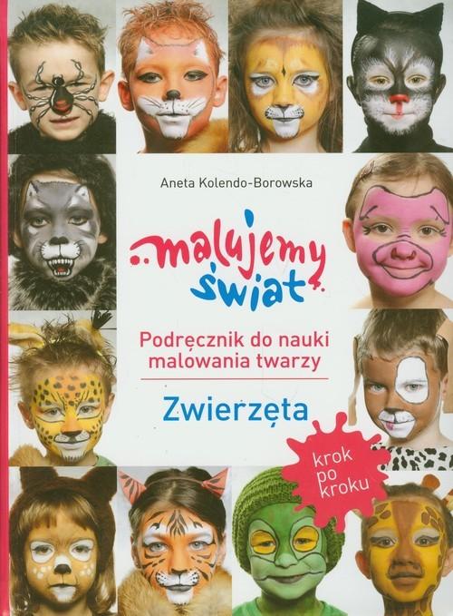 okładka Malujemy świat Podręcznik do nauki malowania twarzy Zwierzęta, Książka   Kolendo-Borowska Aneta