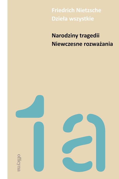 okładka Narodziny tragedii Niewczesne rozważania Dzieła wszystkie, Książka   Nietzsche Friedrich