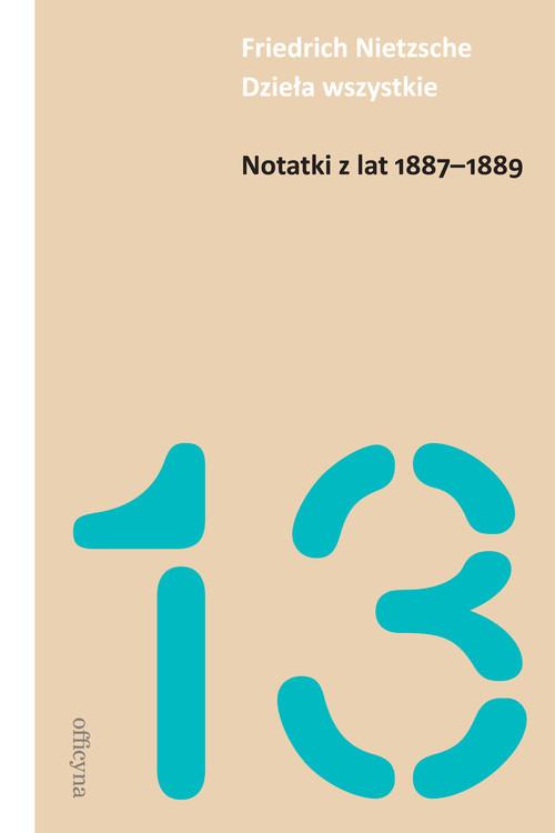 okładka Notatki z lat 1887-1889 Dzieła wszystkie Tom 13, Książka | Friedrich Nietzsche