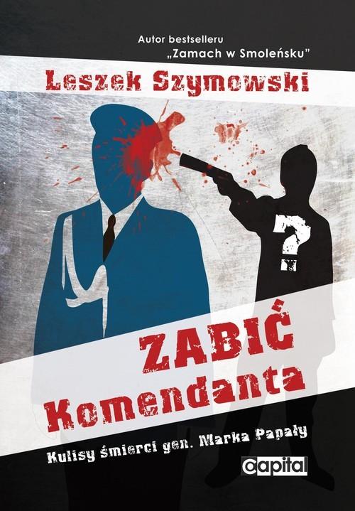 okładka Zabić Komendanta Kulisy śmierci gen. Marka Papały, Książka | Leszek  Szymowski