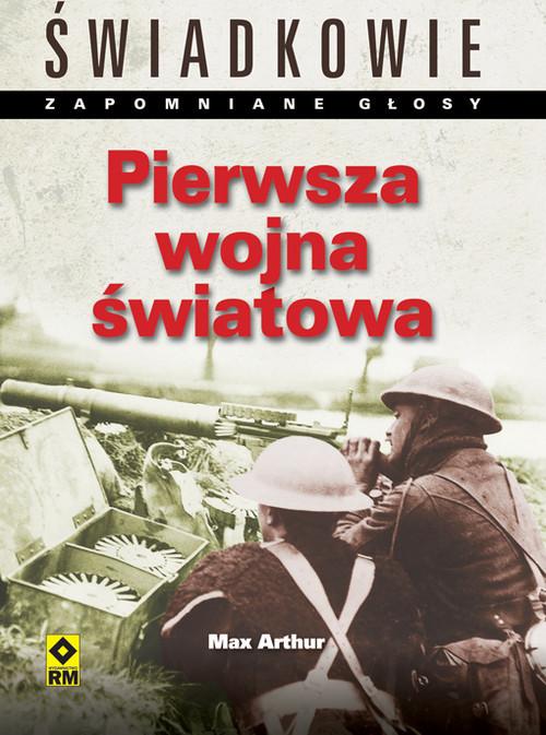 okładka Pierwsza Wojna Światowa Świadkowie. Zapomniane głosy., Książka | Arthur Max