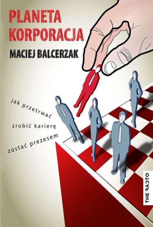 okładka Planeta Korporacja Jak przetrwać, zrobić karierę, zostać prezesem, Książka | Balcerzak Maciej