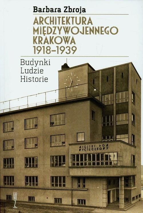 okładka Architektura międzywojennego Krakowa 1918-1939 Budynki, ludzie, historia, Książka | Zbroja Barbara