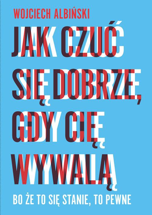 okładka Jak czuć się dobrze, gdy cię wywalą Bo że to się stanie, to pewne, Książka | Wojciech Albiński