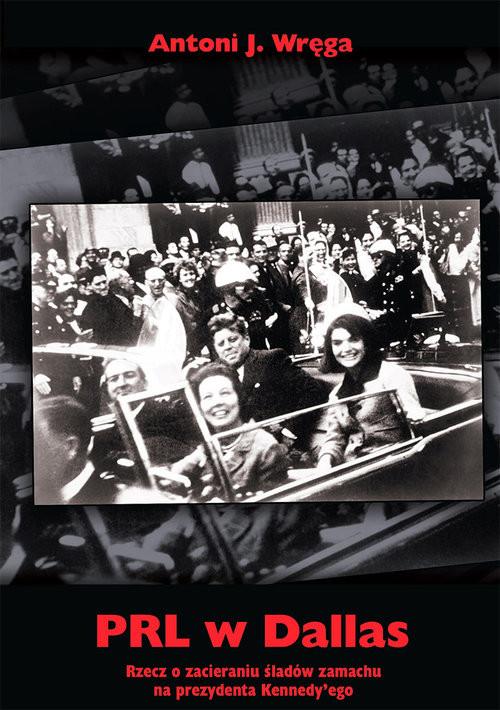 okładka PRL w Dallas Rzecz o zacieraniu śladów zamachu na prezydenta Kennedy'ego, Książka | Antoni J. Wręga