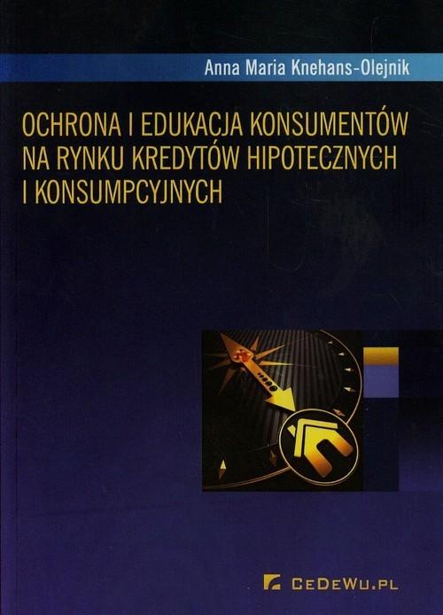 okładka Ochrona i edukacja konsumentów na rynku kredytów hipotecznych i konsumpcyjnych, Książka | Anna Maria Knehans-Olejnik