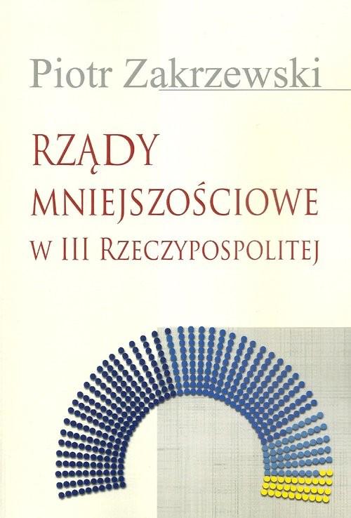 okładka Rządy mniejszościowe w III Rzeczypospolitej, Książka | Zakrzewski Piotr