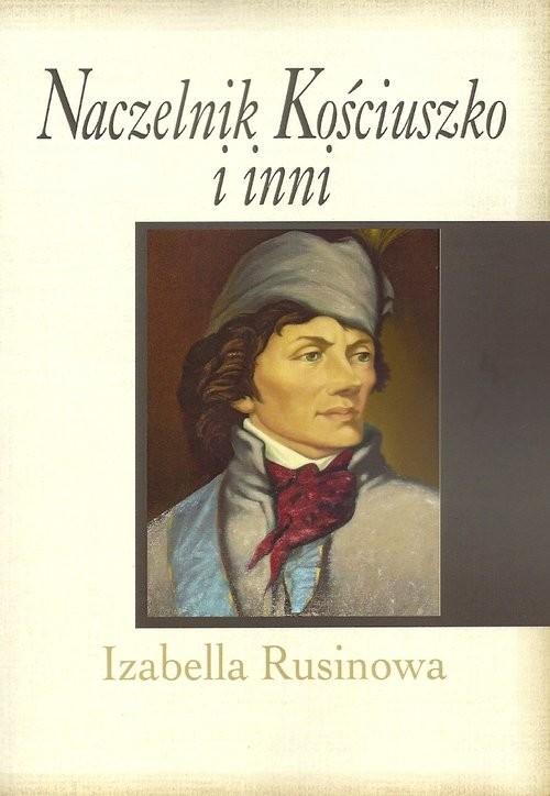 okładka Naczelnik Kościuszko i inni, Książka | Rusinowa Izabella