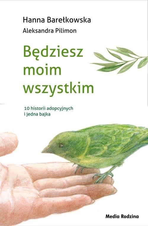 okładka Będziesz moim wszystkim 10 historii adopcyjnych i jedna bajka, Książka | Hanna Barełkowska, Aleksandra Pilimon