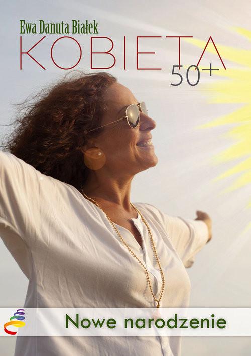 okładka Kobieta 50+ Nowe narodzenie. Droga do duchowego wymiaru siebie, Książka | Ewa Danuta Białek
