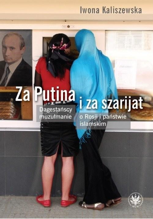 okładka Za Putina i za szarijat Dagestańscy muzułmanie o Rosji i państwie islamskim, Książka   Kaliszewska Iwona