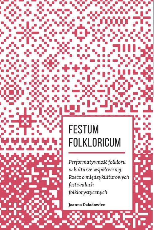 okładka Festum Folkloricum Performatywność folkloru w kulturze współczesnej Rzecz o międzykulturowych festiwalach folklorystycznych, Książka | Dziadowiec Joanna