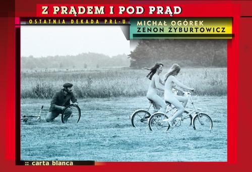 okładka Z prądem i pod prąd Ostatnia dekada PRL-u, Książka   Michał Ogórek, Zenon Żyburtowicz