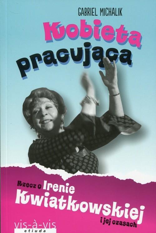 okładka Kobieta pracująca Rzecz o Irenie Kwiatkowskiej i jej czasach, Książka | Michalik Gabriel