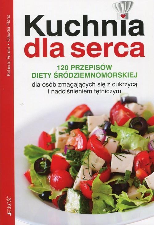 okładka Kuchnia dla serca 120 przepisów diety śródziemnomorskiej dla osób zmagających się z cukrzycą i nadciśnieniem tętniczym, Książka | Roberto Ferrari, Claudia Florio