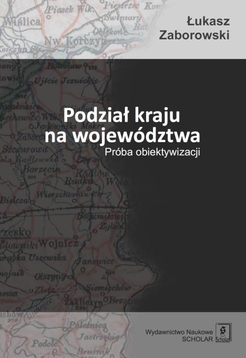 okładka Podział kraju na województwa Próba obiektywizacji, Książka   Zaborowski Łukasz