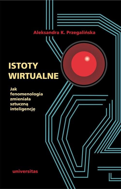 okładka Istoty wirtualne Jak fenomenologia zmieniała sztuczną inteligencję, Książka   Aleksandra K. Przegalińska