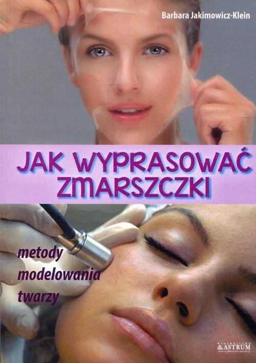 okładka Jak wyprasować zmarszczki Metody modelowania twarzy, Książka | Jakimowicz-Klein Barbara