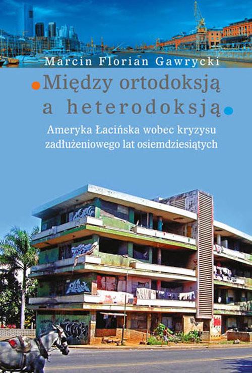 okładka Między ortodoksją a heterodoksją Ameryka Łacińska wobec kryzysu zadłużeniowego lat osiemdziesiątych, Książka | Marcin Florian Gawrycki