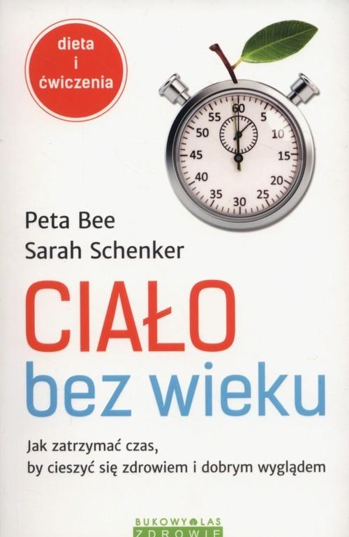 okładka Ciało bez wieku Jak zatrzymać czas, by cieszyć się zdrowiem i dobrym wyglądem, Książka   Peta Bee, Sarah Schenker