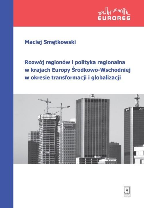 okładka Rozwój regionów i polityka regionalna w krajach Europy Środkowo-Wschodniej w okresie transformacji i globalizacji, Książka | Maciej Smętkowski