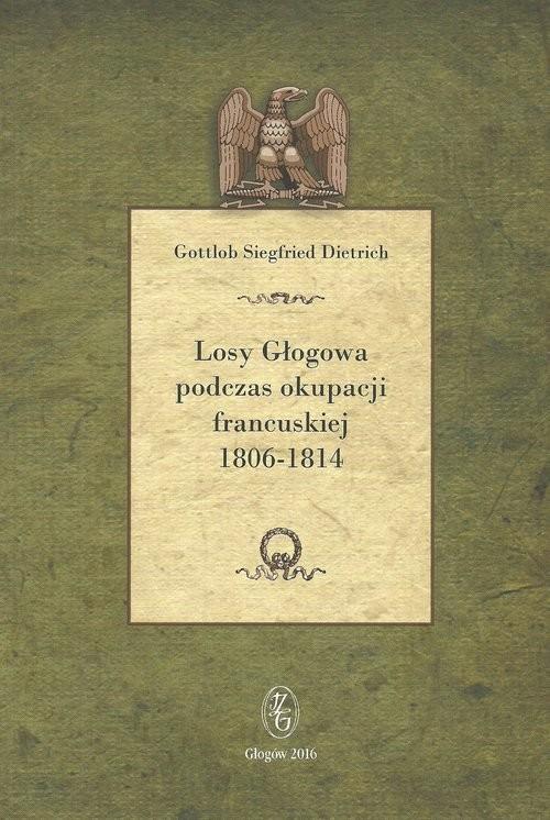 okładka Losy Głogowa podczas okupacji francuskiej 1806-1814, Książka | Gottlob Siegfried Dietrich