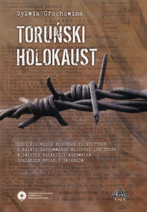 okładka Toruński Holokaust Losy żydówek z podobozu KL Stutthof o nazwie Baukommando Weichsel (ot Thorn) w świetle relacji i wspomnień ocalałych ofiar i świadkówksiążka |  | Grochowina Sylwia