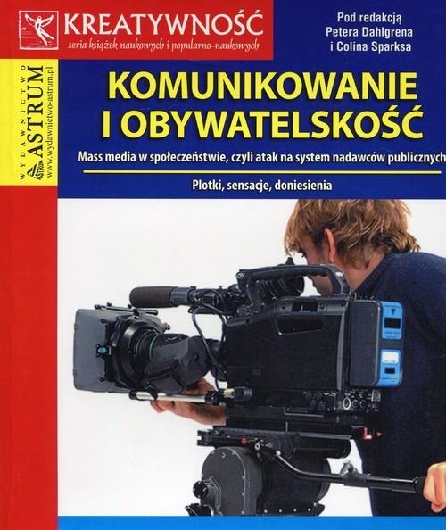 okładka Komunikowanie i obywatelskość Mass media w społeczeństwie, czyli atak na system nadawców publicznych, Książka |