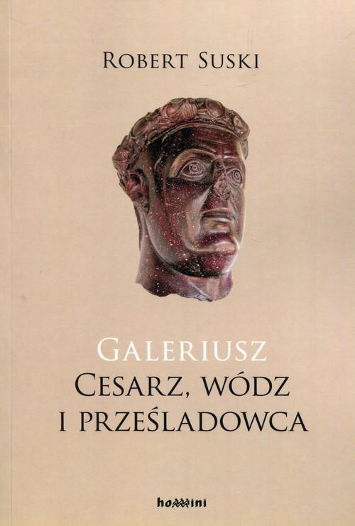 okładka Galeriusz Cesarz wódz i prześladowca, Książka   Suski Robert