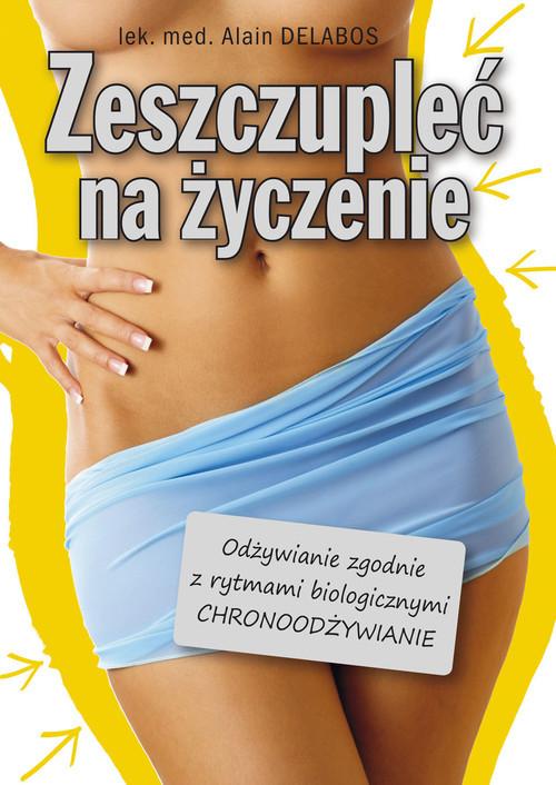 okładka Zeszczupleć na życzenie Odżywianie zgodne z rytmami biologicznymi (CHRONOODŻYWIANIE), Książka | Delabos Alain
