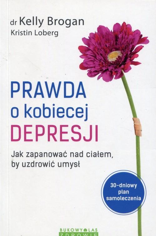 okładka Prawda o kobiecej depresji Jak zapanować nad ciałem, by uzdrowić umysł, Książka | Kelly Brogan, Kristin Loberg