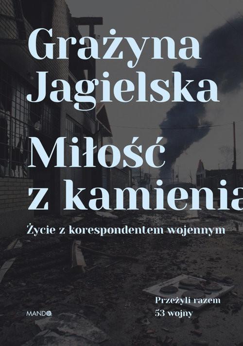 okładka Miłość z kamienia Życie z korespondentem wojennym, Książka   Jagielska Grażyna
