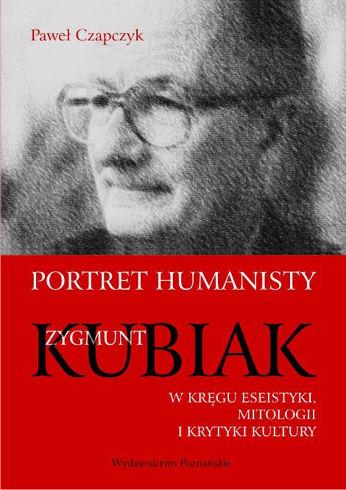 okładka Portret humanisty Zygmunt Kubiak W kręgu eseistyki, mitologii i krytyki kultury, Książka | Czapczyk Paweł