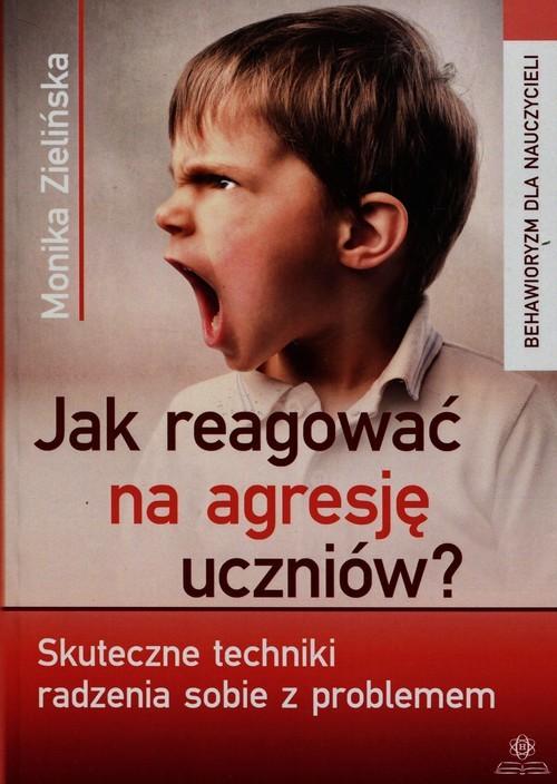 okładka Jak reagować na agresję uczniów Skuteczne techniki radzenia sobie z problemem, Książka | Zielińska Monika