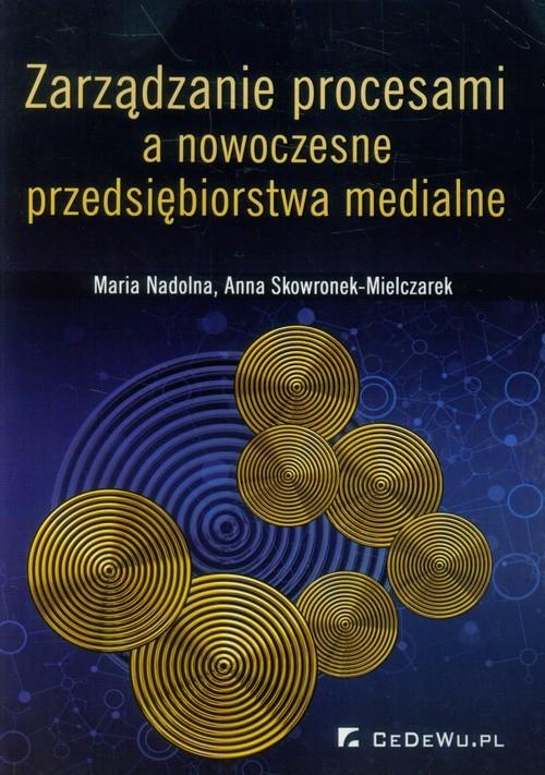 okładka Zarządzanie procesami a nowoczesne przedsiębiorstwa medialne, Książka | Maria Nadolna, Anna Skowronek-Mielczarek