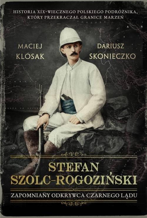 okładka Stefan Szolc-Rogoziński Zapomniany odkrywca Czarnego Ląduksiążka |  | Maciej Klósak, Dariusz Skonieczko