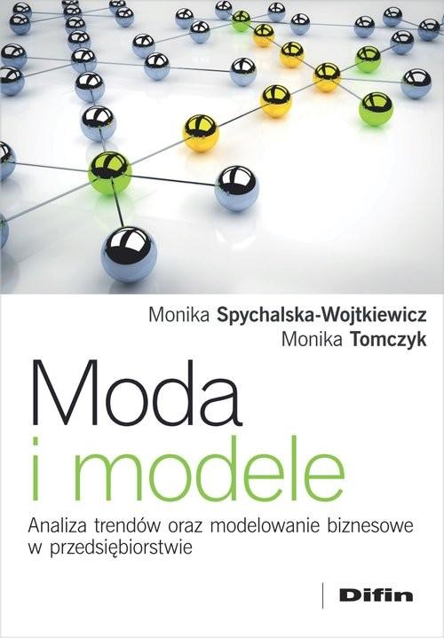 okładka Moda i modele Analiza trendów oraz modelowanie biznesowe w przedsiębiorstwie, Książka | Monika Spychalska-Wojtkiewicz, Monika Tomczyk