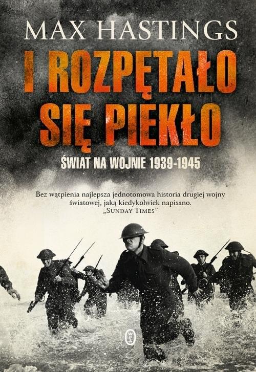 okładka I rozpętało się piekło Świat na wojnie 1939-1945, Książka   Max Hastings