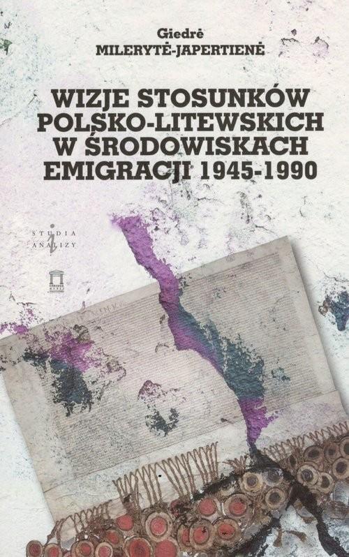 okładka Wizje stosunków polsko-litewskich w środowiskach emigracji 1945-1990, Książka | Mileryte-Japertiene Giedre