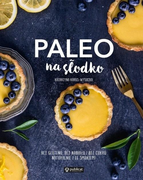 okładka Paleo na słodko Bez glutenu, bez nabiału i bez cukru. Naturalnie i ze smakiem!, Książka   Karus-Wysocka Katarzyna