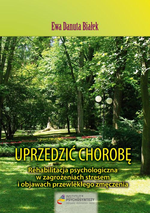 okładka Uprzedzić chorobę Rehabilitacja psychologiczna w zagrożeniach stresem i objawach przewlekłego zmęczenia, Książka | Ewa Danuta Białek