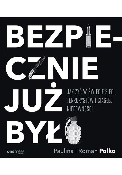 okładka Bezpiecznie już było Jak żyć w świecie sieci terrorystów i ciągłej niepewności, Książka | Paulina Polko, Roman Polko