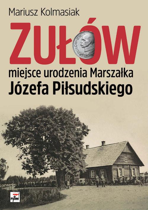okładka Zułów - miejsce urodzenia Marszałka Józefa Piłsudskiego, Książka | Kolmasiak Mariusz
