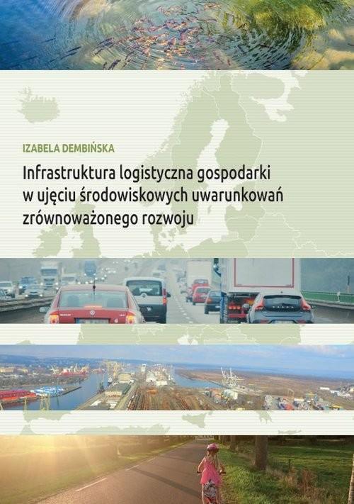 okładka Infrastruktura logistyczna gospodarki w ujęciu środowiskowych uwarunkowań zrównoważonego rozwoju, Książka | Dembińska Izabela