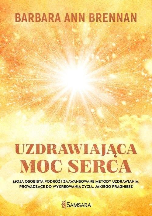 okładka Uzdrawiająca moc serca Moja osobista podróż i zaawansowane metody uzdrawiania, prowadzące do wykreowania życia, jakiego pra, Książka | Barbara Ann Brennan