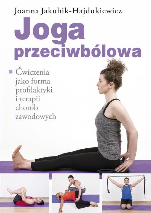 okładka Joga przeciwbólowa Ćwiczenia jako forma profilaktyki i terapii chorób zawodowych, Książka | Jakubik-Hajdukiewicz Joanna